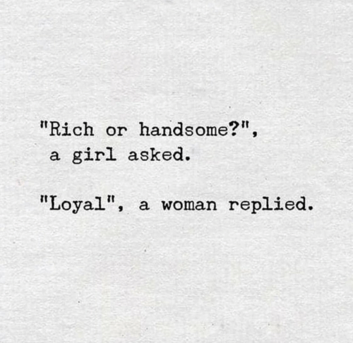 "Girl, Woman, and Rich: ""Rich or  handsome?"",  girl asked  a.  ""Loyal""  a woman replied."