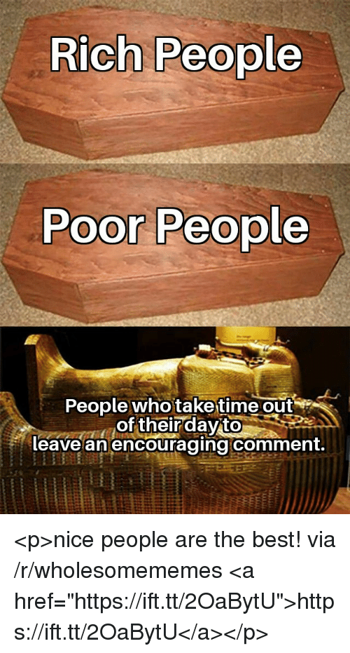 "Best, Nice, and Who: Rich People  Poor People  People who taketime out  of their dayito  leave an encouraging comment. <p>nice people are the best! via /r/wholesomememes <a href=""https://ift.tt/2OaBytU"">https://ift.tt/2OaBytU</a></p>"