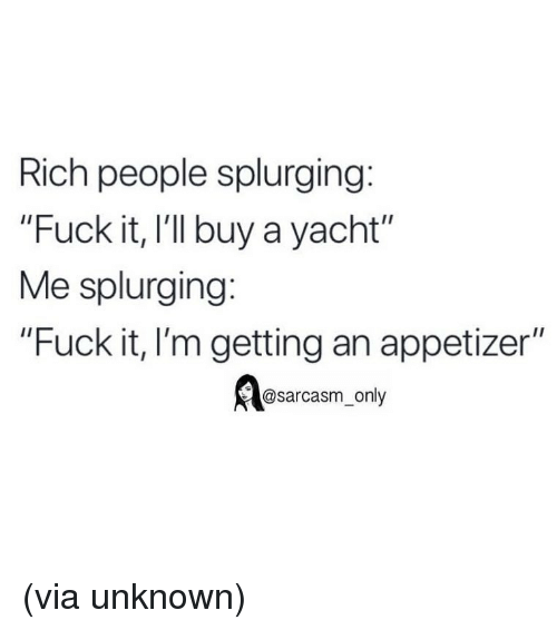 """Sarcasm Only: Rich people splurging:  """"Fuck it, I'l buy a yacht""""  Me splurging:  """"Fuck it, I'm getting an appetizer""""  @sarcasm_only (via unknown)"""