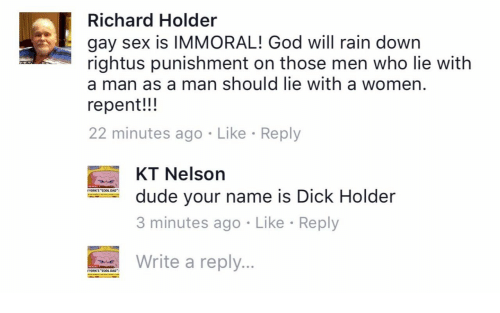 """gay sex: Richard Holder  gay sex is IMMORAL! God will rain down  rightus punishment on those men who lie with  a man as a man should lie with a women  repent!!!  22 minutes ago Like Reply  KT Nelson  3 minutes ago Like Reply  Write a reply...  dude your name is Dick Holder  YORK'S """"COOL DAD  YORKS """"COOL DAD"""