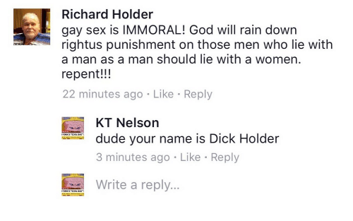gay sex: Richard Holder  gay sex is IMMORAL! God will rain down  rightus punishment on those men who lie with  a man as a man should lie with a women.  repent!!!  22 minutes ago Like Reply  KT Nelson  dude your name is Dick Holder  3 minutes ago  Write a reply...  Like Reply