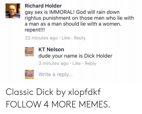 """gay sex: Richard Holder  gay sex is IMMORAL! God will rain down  rightus punishment on those men who lie with  a man as a man should lie with a women.  repent!!  22 minutes ago Like Reply  KT Nelson  YORK'S """"COOL DAD""""  dude your name is Dick Holder  3 minutes ago Like Reply  Write a reply...  AG NDAS  YORK'S """"COOL DAD Classic Dick by xlopfdkf FOLLOW 4 MORE MEMES."""