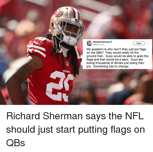 Grab The: Richard Sherman  GRSherman,25  Follow  My question is why won't they just put flags  on the QBs? They would rarely hit the  ground then. Guys would be able to grab the  flags and that would be a sack. Guys are  losing thousands of dollars just doing their  job. Something has to change.  49ERS Richard Sherman says the NFL should just start putting flags on QBs