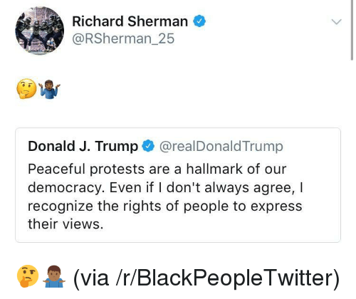 Hallmark: Richard Sherman  @RSherman_25  Donald J. Trump @realDonaldTrump  Peaceful protests are a hallmark of our  democracy. Even if I don't always agree, I  recognize the rights of people to express  their views <p>🤔🤷🏾♂️ (via /r/BlackPeopleTwitter)</p>