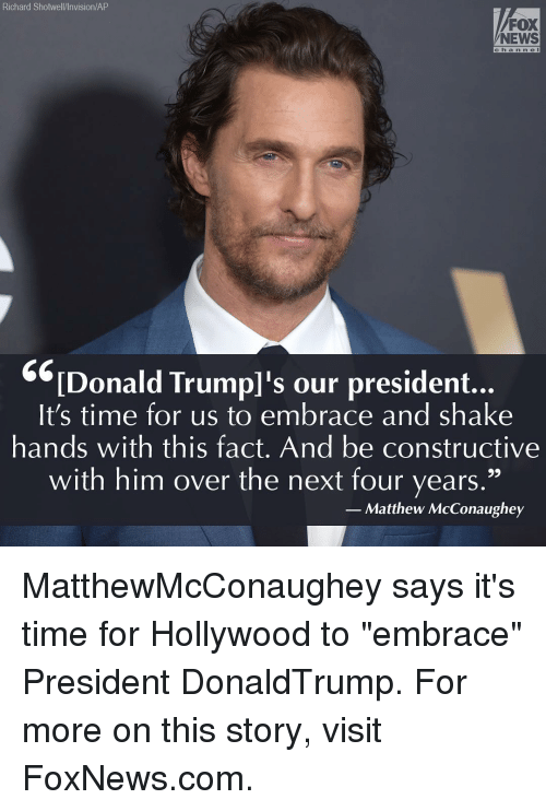 """embracer: Richard Shotwell/Invision/AP  FOX  NEWS  c h a n n e  Donald Trump's our president.  It's time for us to embrace and shake  hands with this fact. And be constructive  with him over the next four years  Matthew McConaughey MatthewMcConaughey says it's time for Hollywood to """"embrace"""" President DonaldTrump. For more on this story, visit FoxNews.com."""