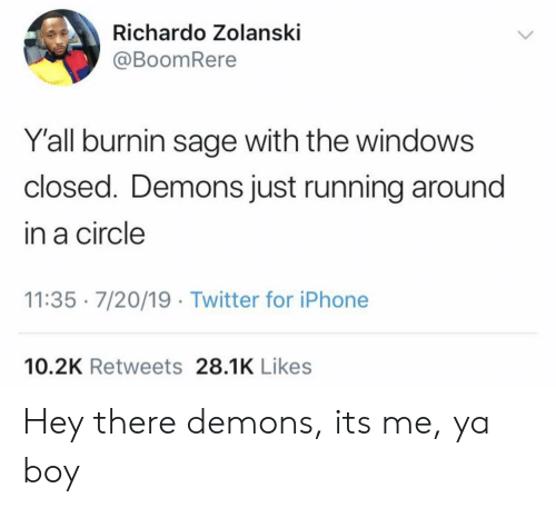 Running Around: Richardo Zolanski  @BoomRere  Y'all burnin sage with the windows  closed. Demons just running around  in a circle  11:35 7/20/19 Twitter for iPhone  10.2K Retweets 28.1K Likes Hey there demons, its me, ya boy