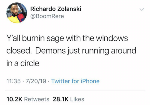 demons: Richardo Zolanski  @BoomRere  Y'all burnin sage with the windows  closed. Demons just running around  in a circle  11:35 · 7/20/19 · Twitter for iPhone  10.2K Retweets 28.1K Likes