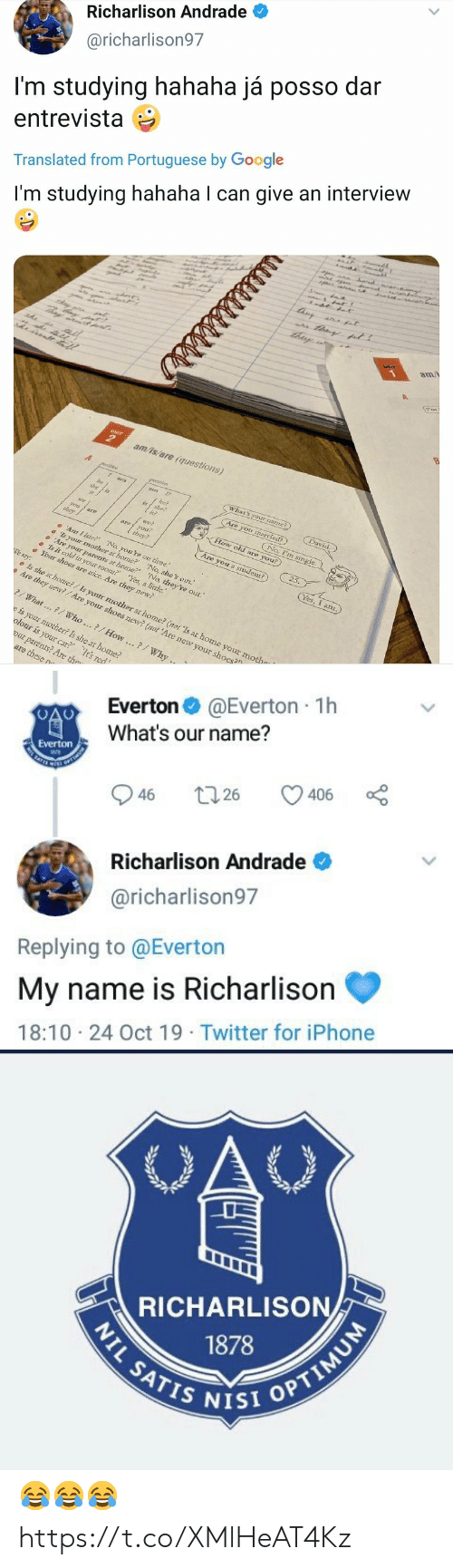 "Everton, Google, and Iphone: Richarlison Andrade  @richarlison97  I'm studying hahaha já posso dar  entrevista  Translated from Portuguese by Google  r  I'm studying hahaha I can give an interview  tisy  a at  am/  UNIT  am/is/are (questions)  A  What's your namme?)  am  David.  he?  she?  Are you married?)  is  No, I'm single  we  How old are you?  nai  aoyou  they?  they  25.  Are you a student?)  Ar I late? No, you're on time.  s your mother at home? No, she's out.  Are yoar parents at home?' 'No, they're out.""  Is it cold in your room? Yes, a little.  Your shoes are mice. Are they new?  Yes, I anz.  We say:  Is she at home?/Is your mother at home? (not 'Is at home your mothe  Are they new?/Are your shoes new? (not 'Are new your shoes?  What...7/ Who..?/How..?/Why ..  e is your mother? Is she at home?  olour is your car? It's red  our parents? Are the  are these n  है ह।   @Everton 1h  Everton  What's our name?  Everton  SATES  406  26  46  Richarlison Andrade  @richarlison97  Replying to @Everton  My name is Richarlison  18:10 24 Oct 19 Twitter for iPhone  >   OAC  RICHARLISON  1878  NIL SATIS NISI OPTIMUM 😂😂😂 https://t.co/XMlHeAT4Kz"