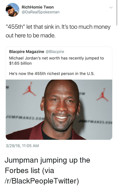 """Blackpeopletwitter, Jordans, and Jumpman: RichHomie Twon  @DaRealSpokesman  """"455th"""" let that sink in. It's too much money  out here to be made  Blacpire Magazine @Blacpire  Michael Jordan's net worth has recently jumped to  $1.65 billion  He's now the 455th richest person in the U.S  3/29/18, 11:05 AM <p>Jumpman jumping up the Forbes list (via /r/BlackPeopleTwitter)</p>"""