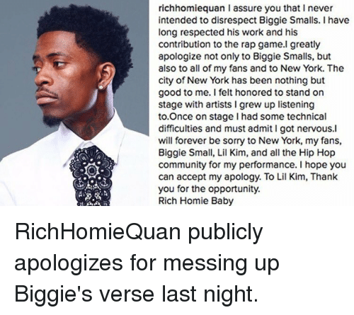 Rich Homie: richhomiequan l assure you that I never  intended to disrespect Biggie Smalls. I have  long respected his work and his  contribution to the rap game.I greatly  apologize not only to Biggie Smalls, but  also to all of my fans and to New York. The  city of New York has been nothing but  good to me. I felt honored to stand on  stage with artists l grew up listening  to Once on stage had some technical  difficulties and must admit I got nervous.l  will forever be sorry to New York, my fans,  Biggie Small, Lil Kim, and all the Hip Hop  community for my performance. I hope you  can accept my apology. To Lil Kim, Thank  you for the opportunity.  Rich Homie Baby RichHomieQuan publicly apologizes for messing up Biggie's verse last night.