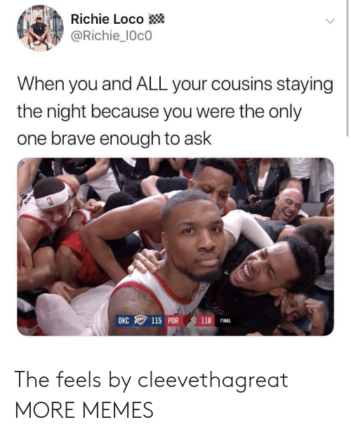 Dank, Memes, and Target: Richie Loco  @Richie_IOcO  When you and ALL your cousins staying  the night because you were the only  one brave enough to ask  OKC ワ115 POR /D) 118 FINAL The feels by cleevethagreat MORE MEMES