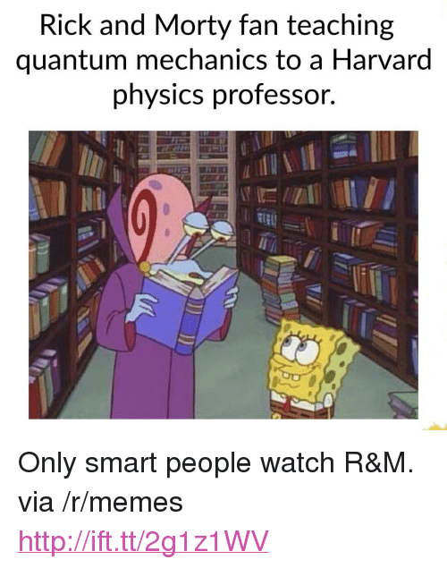 "Memes, Rick and Morty, and Harvard: Rick and Morty fan teaching  quantum mechanics to a Harvard  phvsics professor. <p>Only smart people watch R&amp;M. via /r/memes <a href=""http://ift.tt/2g1z1WV"">http://ift.tt/2g1z1WV</a></p>"