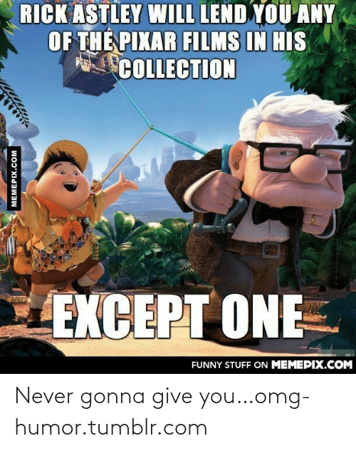 Gonna Give You: RICK ASTLEY WILL LEND YOU ANY  OF THE PIXAR FILMS IN HIS  COLLECTION  EXCEPT ONE  FUNNY STUFF ON MEMEPIX.COM  MEMEPIX.COM Never gonna give you…omg-humor.tumblr.com