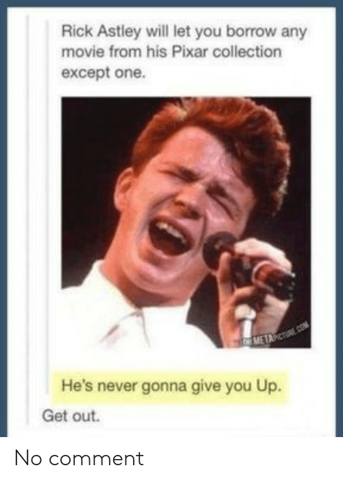 no comment: Rick Astley will let you borrow any  movie from his Pixar collection  except one.  METAPCT  He's never gonna give you Up.  Get out. No comment