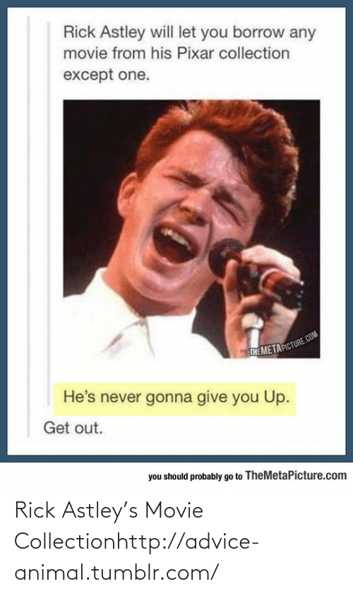 Gonna Give You: Rick Astley will let you borrow any  movie from his Pixar collection  except one.  THE METAPICTURE.COM  He's never gonna give you Up.  Get out.  you should probably go to TheMetaPicture.com Rick Astley's Movie Collectionhttp://advice-animal.tumblr.com/