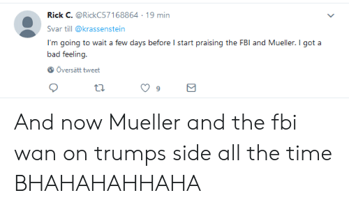 Bad, Fbi, and Time: Rick C. @RickC57168864 19 min  Svar till @krassenstein  I'm going to wait a few days before I start praising the FBI and Mueller. I got a  bad feeling  Oversätt tweet  ta.  9 And now Mueller and the fbi wan on trumps side all the time BHAHAHAHHAHA