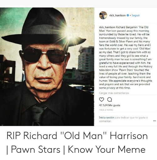 "richard benjamin: rick-harrison # . Seguir  rick_ harrison Richard Benjamin The Old  Man' Harrison passed away this morning  surrounded by those he loved. He will be  tremendously missed by our family, the  team at Gold & Silver Pawn and his many  fans the world over. He was my hero and I  was fortunate to get a very cool Old Man  as my dad. That I got to share him with so  many others and they got to see what a  great family man he was is something I am  grateful to have experienced with him. He  lived a very full life and through the History  television show 'Pawn Stars' touched the  lives of people all over, teaching them the  value of loving your family, hard work and  humor. We appreciate everyone's thoughts  and prayers and ask that we are provided  some privacy at this time.  Cargar más comentarios  47.524 Me gusta  HACE 2 HORAS  Inicia sesión para indicar que te gusta o  comentar RIP Richard ""Old Man"" Harrison 