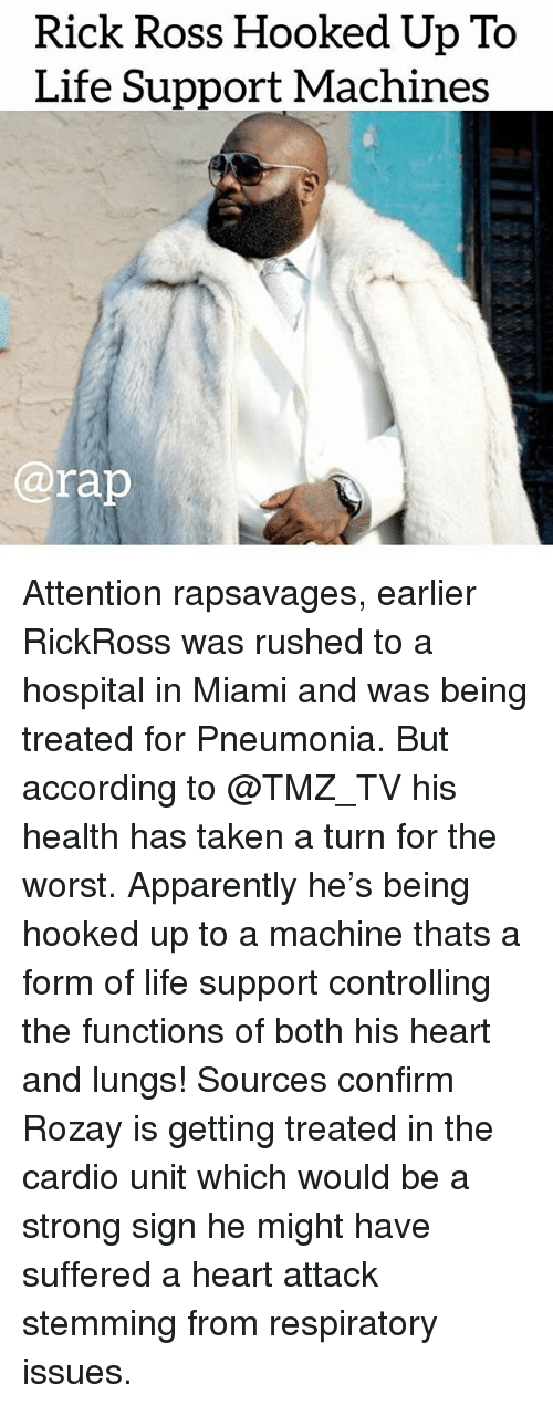 respiratory: Rick Ross Hooked Up To  Life Support Machines  @rap Attention rapsavages, earlier RickRoss was rushed to a hospital in Miami and was being treated for Pneumonia. But according to @TMZ_TV his health has taken a turn for the worst. Apparently he's being hooked up to a machine thats a form of life support controlling the functions of both his heart and lungs! Sources confirm Rozay is getting treated in the cardio unit which would be a strong sign he might have suffered a heart attack stemming from respiratory issues.