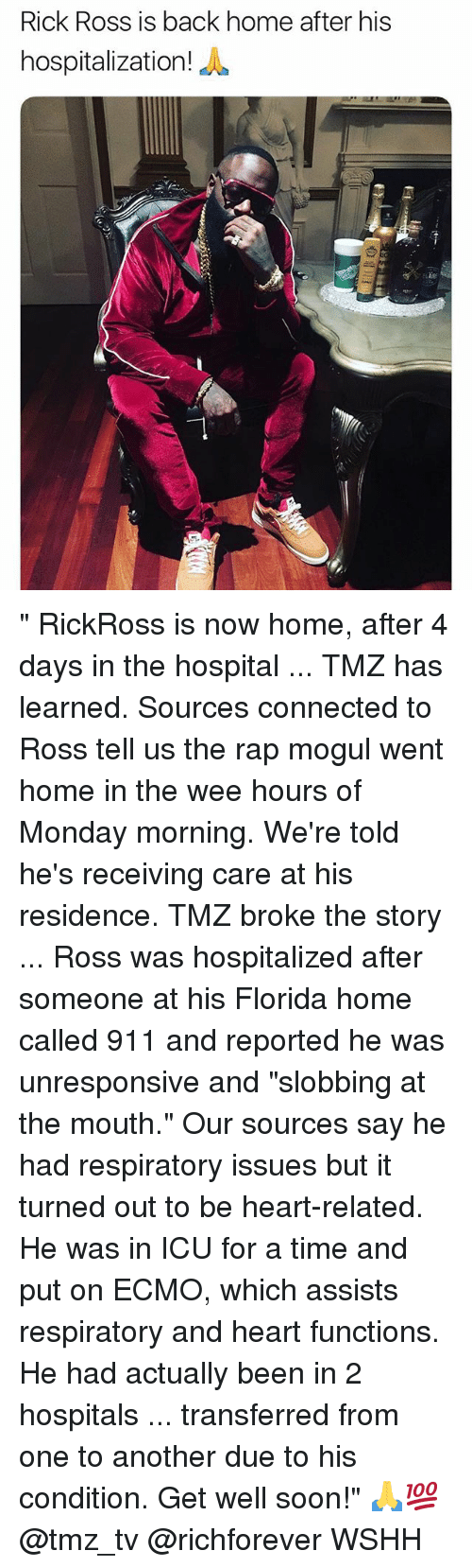 """respiratory: Rick Ross is back home after his  hospitalization  iE """" RickRoss is now home, after 4 days in the hospital ... TMZ has learned. Sources connected to Ross tell us the rap mogul went home in the wee hours of Monday morning. We're told he's receiving care at his residence. TMZ broke the story ... Ross was hospitalized after someone at his Florida home called 911 and reported he was unresponsive and """"slobbing at the mouth."""" Our sources say he had respiratory issues but it turned out to be heart-related. He was in ICU for a time and put on ECMO, which assists respiratory and heart functions. He had actually been in 2 hospitals ... transferred from one to another due to his condition. Get well soon!"""" 🙏💯 @tmz_tv @richforever WSHH"""