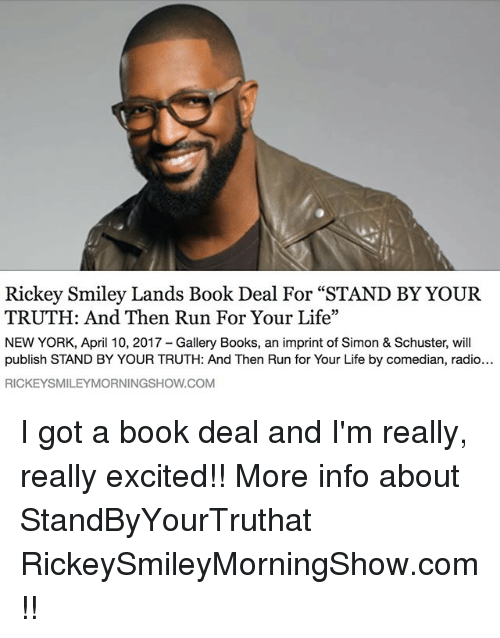 "run for your life: Rickey Smiley Lands Book Deal For ""STAND BY YOUR  TRUTH: And Then Run For Your Life""  NEW YORK, April 10, 2017 Gallery Books, an imprint of Simon & Schuster, will  publish STAND BY YOUR TRUTH: And Then Run for Your Life by comedian, radio...  RICKEYSMILEYMORNINGSHOW.COM I got a book deal and I'm really, really excited!! More info about StandByYourTruthat RickeySmileyMorningShow.com!!"