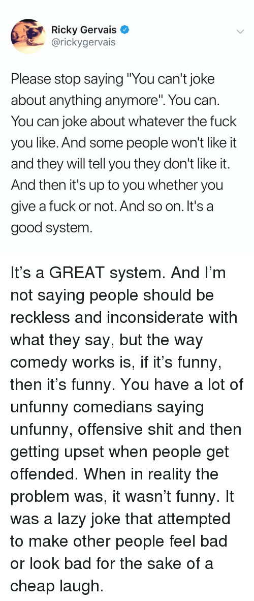 """Unfunny: Ricky Gervais >  @rickygervais  Please stop saying """"You can't joke  about anything anymore"""". You can  You can joke about whatever the fuck  you like. And some people won't like it  and they will tell you they don't like it.  And then it's up to you whether you  give a fuck or not. And so on. It's a  good system It's a GREAT system. And I'm not saying people should be reckless and inconsiderate with what they say, but the way comedy works is, if it's funny, then it's funny. You have a lot of unfunny comedians saying unfunny, offensive shit and then getting upset when people get offended. When in reality the problem was, it wasn't funny. It was a lazy joke that attempted to make other people feel bad or look bad for the sake of a cheap laugh."""