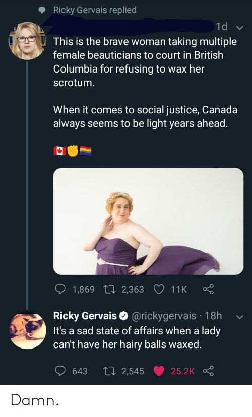 Brave, Canada, and Columbia: Ricky Gervais replied  1d  This is the brave woman  taking multiple  female beauticians to court in British  Columbia for refusing to wax her  scrotum.  When it comes to social justice, Canada  always seems to be light years ahead.  1,869 L 2,363 11K  Ricky Gervais @rickygervais 18h  It's a sad state of affairs when a lady  can't have her hairy balls waxed.  L 2,545  643  25.2K Damn.