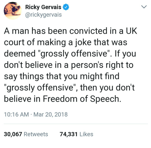 "gervais: Ricky Gervais  @rickygervais  A man has been convicted in a UK  court of making a joke that was  deemed ""grossly offensive"". If you  don't believe in a person's right to  say things that you might find  ""grossly offensive"", then you don't  believe in Freedom of Speech  10:16 AM Mar 20, 2018  30,067 Retweets  74,331 Likes"