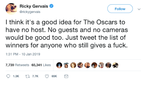 gervais: Ricky Gervais  @rickygervais  Followv  l think it's a good idea for The Oscars to  have no host. No guests and no cameras  would be good too. Just tweet the list of  winners for anyone who still gives a fuck.  1:31 PM-10 Jan 2019  7,739 Retweets 65,341 Likes  。眷