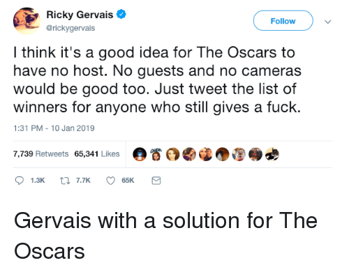 gervais: Ricky Gervais  @rickygervais  Followv  l think it's a good idea for The Oscars to  have no host. No guests and no cameras  would be good too. Just tweet the list of  winners for anyone who still gives a fuck.  1:31 PM-10 Jan 2019  7,739 Retweets 65,341 Likes  。眷 Gervais with a solution for The Oscars