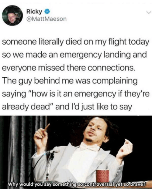 "complaining: Ricky  @MattMaeson  someone literally died on my flight today  so we made an emergency landing and  everyone missed there connections.  The guy behind me was complaining  saying ""how is it an emergency if they're  already dead"" and I'd just like to say  Why would you say something so controversial yet so brave?"