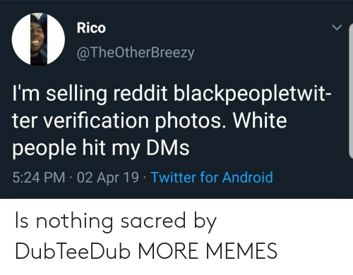 rico: Rico  @TheOtherBreezy  I'm selling reddit blackpeopletwit-  ter verification photos. White  people hit my DMs  5:24 PM 02 Apr 19 Twitter for Android Is nothing sacred by DubTeeDub MORE MEMES