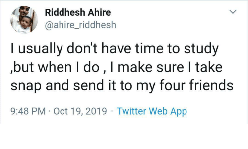 but when i do: Riddhesh Ahire  @ahire_riddhesh  l usually don't have time to study  but when I do,I make sure I take  snap and send it to my four friends  9:48 PM Oct 19, 2019 Twitter Web App