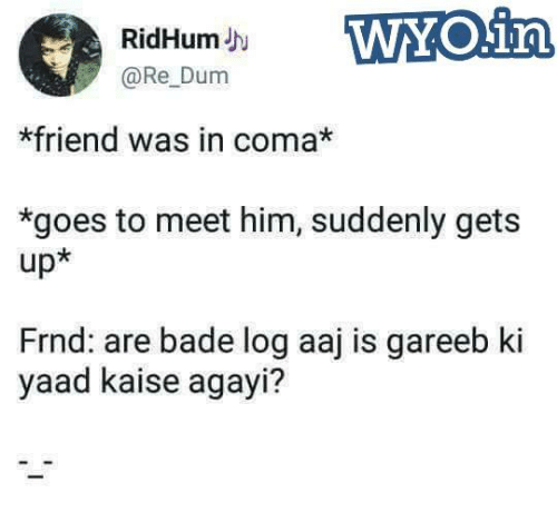 Badeed: RidHumJh  @Re Dum  *friend was in coma*  *goes to meet him, suddenly gets  up*  Frnd: are bade log aaj is gareeb ki  yaad kaise agayi?