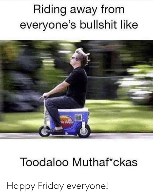 Friday, Reddit, and Happy: Riding away from  everyone's bullshit like  Toodaloo Muthaf*ckas Happy Friday everyone!