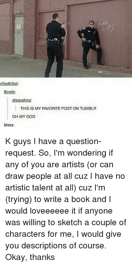 God, Memes, and Oh My God: rifiedhQw  florels:  disqusting  THIS IS MY FAVORITE POST ON TUMBLR  OH MY GOD  bless K guys I have a question-request. So, I'm wondering if any of you are artists (or can draw people at all cuz I have no artistic talent at all) cuz I'm (trying) to write a book and I would loveeeeee it if anyone was willing to sketch a couple of characters for me, I would give you descriptions of course. Okay, thanks