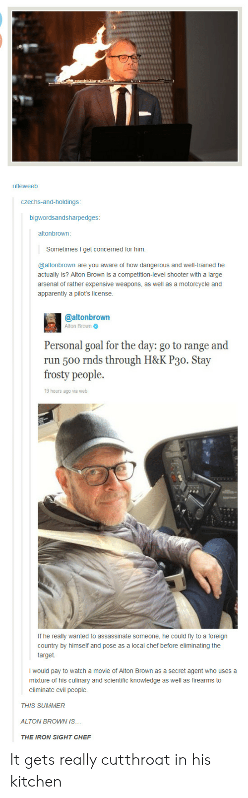 secret agent: rifleweeb  czechs-and-holdings  bigwordsandsharpedges  altonbrown:  Sometimes I get concerned for him.  @altonbrown are you aware of how dangerous and well-trained he  actually is? Alton Brown is a competition-level shooter with a large  arsenal of rather expensive weapons, as well as a motorcycle and  apparently a pilot's license  @altonbrown  Alton Brown  Personal goal for the day: go to range and  run 500 rnds through H&K P30. Stay  frosty people.  19 hours ago via web  If he really wanted to assassinate someone, he could fly to a foreign  country by himself and pose as a local chef before eliminating the  at.  I would pay to watch a movie of Alton Brown as a secret agent who uses a  mixture of his culinary and scientific knowledge as well as firearms to  eliminate evil people  THIS SUMMER  ALTON BROWN IS..  THE IRON SIGHT CHEF It gets really cutthroat in his kitchen