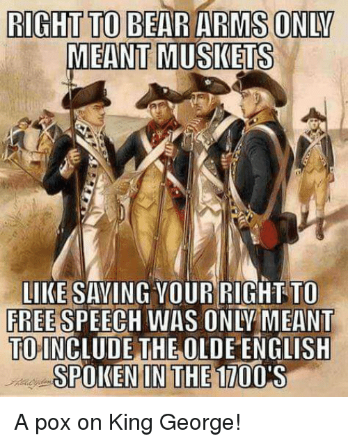 Memes, Bear, and Free: RIGHT TO BEAR ARMS ONLY  MEANT MUSKETS  LIKE SAYING VOUR RIGHT TO  FREE  SPEECH WAS ONLY MEANT  TOINCLUDE THE OLDE ENGLISH  IN THE 1700  SPOKEN A pox on King George!