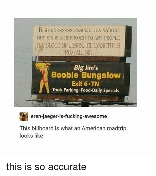 jaeger: RIGHTEOUSNESS EXAULTETH A NATION:  BUT SIN IS A REPROAGH TO ANY PEOPLE  THE BLOOD OF JESUS...CLEANSETH US  FROMALL SA  Big Jim's  Boobie Bungalow  Exit 6 TN  Truck Parking Food-Daily Specials  eren-jaeger-is-fucking-awesome  This billboard is what an American roadtrip  looks like this is so accurate