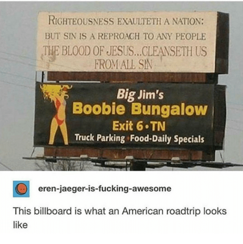 jaeger: RIGHTEOUSNESS EXAULTETH A NATION:  BUT SIN IS A REPROAGH TO ANY PEOPLE  THE BLOOD OF JESUS... CLEANSETH US  FROM ALL SN  Big Jim's  Boobie Bungaloww  Exit 6 TN  Truck Parking Food-Daily Specials  eren-jaeger-is-fucking-awesome  This billboard is what an American roadtrip looks  like