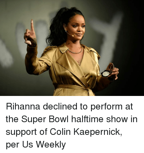 Colin Kaepernick: Rihanna declined to perform at the Super Bowl halftime show in support of Colin Kaepernick, per Us Weekly