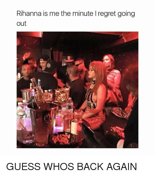 guess whos back: Rihanna is me the minute l regret going  out GUESS WHOS BACK AGAIN
