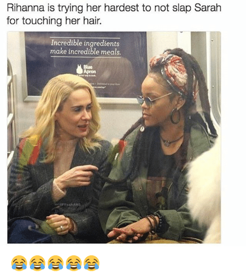 apron: Rihanna is trying her hardest to not slap Sarah  for touching her hair.  Incredible ingredients  make incredible meals  Blue  Apron  YoohAHs 😂😂😂😂😂