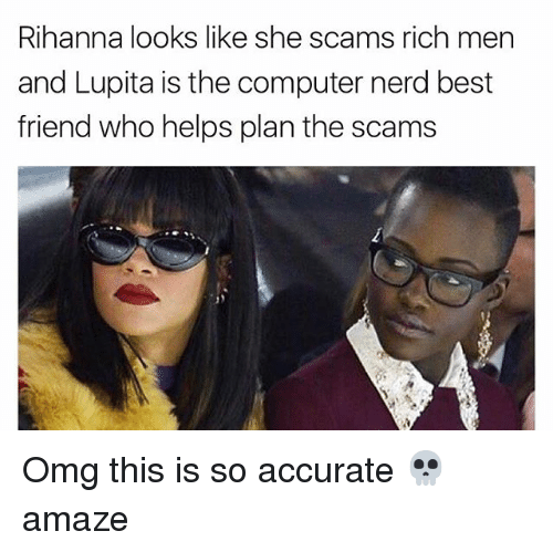 Best Friend, Memes, and Nerd: Rihanna looks like she scams rich men  and Lupita is the computer nerd best  friend who helps plan the scams Omg this is so accurate 💀 amaze