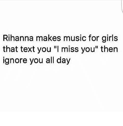 """Girls, Music, and Rihanna: Rihanna makes music for girls  that text you """"I miss you"""" then  ignore you all day"""