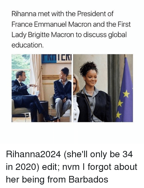 Emmanuel Macron: Rihanna met with the President of  France Emmanuel Macron and the First  Lady Brigitte Macron to discuss global  education.  ICNI Rihanna2024 (she'll only be 34 in 2020) edit; nvm I forgot about her being from Barbados