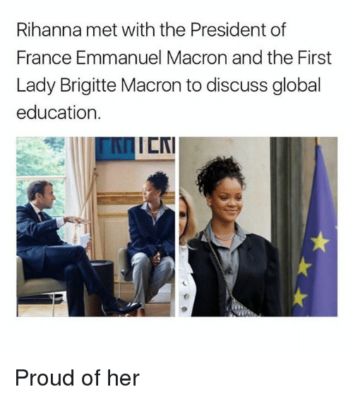 Emmanuel Macron: Rihanna met with the President of  France Emmanuel Macron and the First  Lady Brigitte Macron to discuss global  education.  AI  ICNI Proud of her