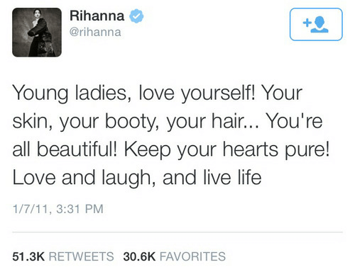 Favorites: Rihanna  @rihanna  Young ladies, love yourself! Your  skin, your booty, your hair... You're  all beautiful! Keep your hearts pure!  Love and laugh, and live life  1/7/11, 3:31 PM  51.3K RETWEETS 30.6K FAVORITES