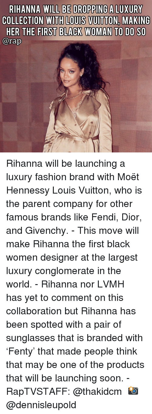 Fashion, Hennessy, and Memes: RIHANNA WILL BE DROPPING A LUXURY  COLLECTION WITH LOUIS VUITTON. MAKING  HER THE FIRST BLACK WOMAN TO DO SO  @rap Rihanna will be launching a luxury fashion brand with Moët Hennessy Louis Vuitton, who is the parent company for other famous brands like Fendi, Dior, and Givenchy.⁣ -⁣ This move will make Rihanna the first black women designer at the largest luxury conglomerate in the world.⁣ -⁣ Rihanna nor LVMH has yet to comment on this collaboration but Rihanna has been spotted with a pair of sunglasses that is branded with 'Fenty' that made people think that may be one of the products that will be launching soon.⁣ -⁣ RapTVSTAFF: @thakidcm⁣ 📸 @dennisleupold⁣