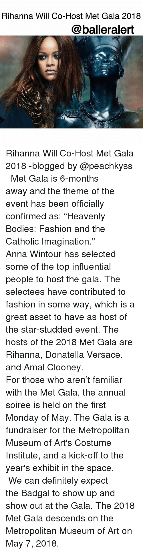 """Versace: Rihanna Will Co-Host Met Gala 2018  @balleralert Rihanna Will Co-Host Met Gala 2018 -blogged by @peachkyss ⠀⠀⠀⠀⠀⠀⠀ ⠀⠀⠀⠀⠀⠀⠀ Met Gala is 6-months away and the theme of the event has been officially confirmed as: """"Heavenly Bodies: Fashion and the Catholic Imagination."""" ⠀⠀⠀⠀⠀⠀⠀ ⠀⠀⠀⠀⠀⠀⠀ Anna Wintour has selected some of the top influential people to host the gala. The selectees have contributed to fashion in some way, which is a great asset to have as host of the star-studded event. The hosts of the 2018 Met Gala are Rihanna, Donatella Versace, and Amal Clooney. ⠀⠀⠀⠀⠀⠀⠀ ⠀⠀⠀⠀⠀⠀⠀ For those who aren't familiar with the Met Gala, the annual soiree is held on the first Monday of May. The Gala is a fundraiser for the Metropolitan Museum of Art's Costume Institute, and a kick-off to the year's exhibit in the space. ⠀⠀⠀⠀⠀⠀⠀ ⠀⠀⠀⠀⠀⠀⠀ We can definitely expect the Badgal to show up and show out at the Gala. The 2018 Met Gala descends on the Metropolitan Museum of Art on May 7, 2018."""