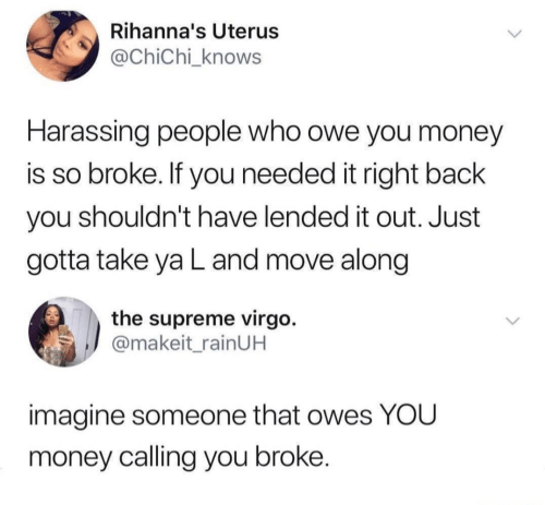 harassing: Rihanna's Uterus  @ChiChi_knows  Harassing people who owe you money  is so broke. If you needed it right back  you shouldn't have lended it out. Just  gotta take ya L and move along  the supreme virgo.  @makeit_rainUH  imagine someone that owes YOU  money calling you broke.